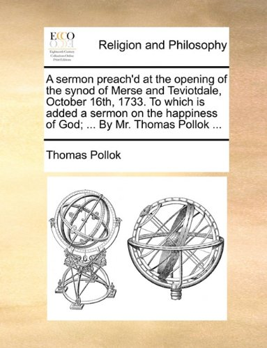 A sermon preach'd at the opening of the synod of Merse and Teviotdale, October 16th, 1733. To which is added a sermon on the happiness of God; ... By Mr. Thomas Pollok ... PDF