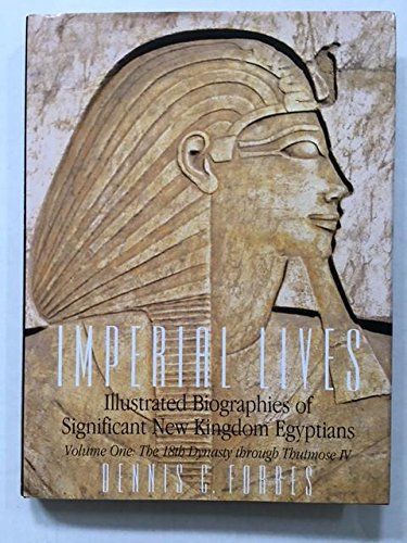 Imperial Lives: Illustrated Biographies of Significant New Kingdom Egyptians, Volume One: The 18th Dynasty Through Thutmose IV