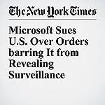 Microsoft Sues U.S. Over Orders barring It from Revealing Surveillance | Steve Lohr