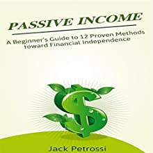Passive Income: A Beginner's Guide to 12 Proven Methods Toward Financial Independence Audiobook by Jack Petrossi Narrated by Mark Huff