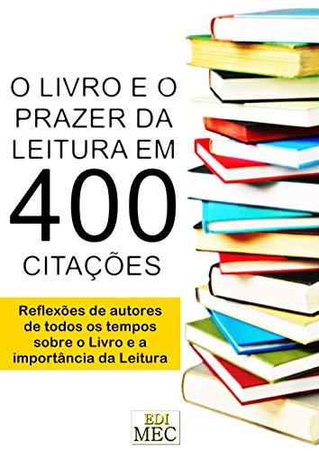 O Livro e o Prazer da Leitura em 400 Citações: Reflexões de autores de todos os tempos sobre o Livro e a importância da Leitura