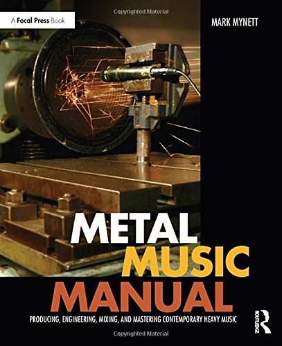 Metal Music Manual: Producing, Engineering, Mixing, and Mastering Contemporary Heavy Music