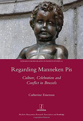 Regarding Manneken Pis: Culture, Celebration and Conflict in Brussels (Research Monographs in French Studies)