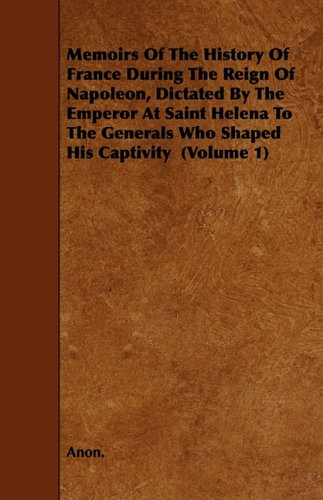 Read Online Memoirs of the History of France During the Reign of Napoleon, Dictated by the Emperor at Saint Helena to the Generals Who Shaped His Captivity (Volum ebook