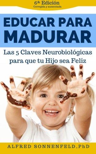 Educar Para Madurar: Las 5 Claves Neurobiolgicas para que tu Hijo sea Feliz (Spanish Edition)