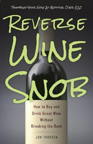 Reverse Wine Snob: How to Buy and Drink Great Wine without Breaking the Bank by Jon Thorsen