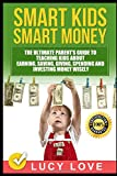 Smart Kids Smart Money: The Ultimate Parent's Guide To Teaching Kids About Earning, Saving, Giving, Spending And Investing Money Wisely