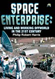 Space Enterprise : Living and Working Offworld in the 21st Century, Harris, Philip, 0387776397