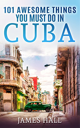 Cuba: 101 Awesome Things You Must Do in Cuba: Cuba Travel Guide to the Best of Everything: Havana, Salsa Music, Mojitos and so much more. The True Travel Guide from a True Traveler