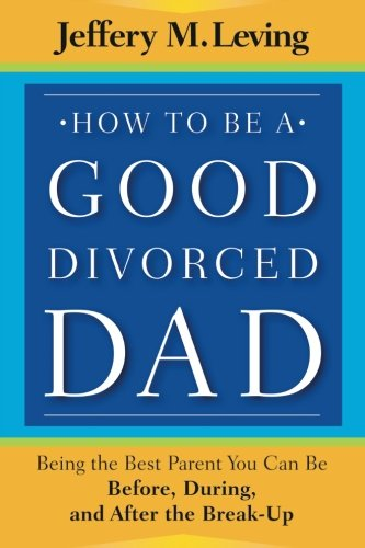 How to be a Good Divorced Dad: Being the Best Parent You Can Be Before, During and After the Break-Up by Jossey-Bass