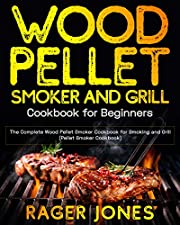 Wood Pellet Smoker and Grill Cookbook for Beginners: The Complete Wood Pellet Smoker Cookbook for Smoking and Grill (Pellet Smoker Cookbook)