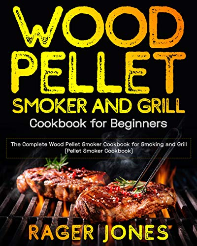 Wood Pellet Smoker and Grill Cookbook for Beginners: The Complete