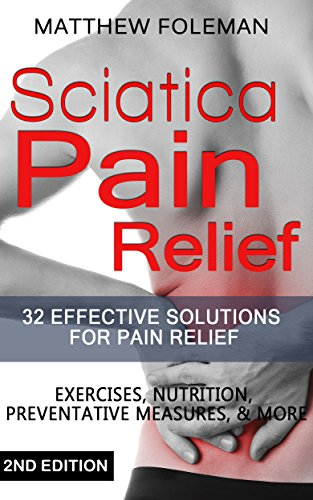 Sciatica: Pain Relief: 32+ Effective Solutions for - Pain Relief: Back Pain, Exercises, Preventative Measures, & More (Back Pain, Physical Therapy, Sciatica Exercises, Home Treatment)