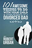 101 Awesome Things To Do With Your Child & Other Musings Of A Divorced Dad