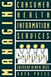 Managing Consumer Health Information Services, Alan M. Rees, 0897746228