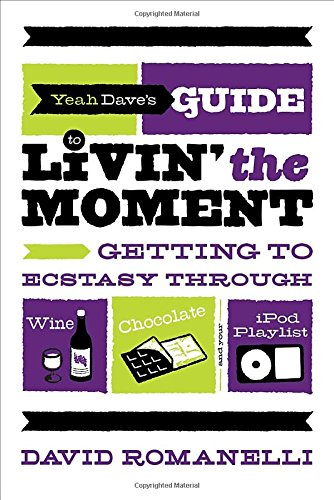 Yeah Dave's Guide to Livin' the Moment: Getting to Ecstasy Through Wine, Chocolate and Your iPod Playlist by David Romanelli