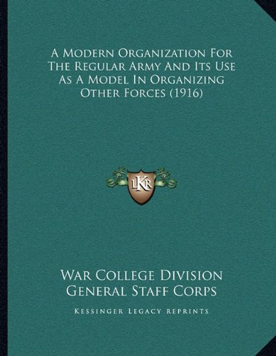 A Modern Organization For The Regular Army And Its Use As A Model In Organizing Other Forces (1916) PDF ePub book