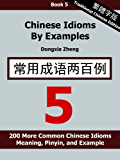 Chinese Idioms by Examples: Book 5 - 200 More Common Chinese Idioms With Meaning, Pinyin, and Examples [Traditional Chinese Edition] (English Edition)