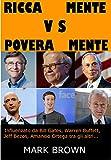 ricca mente vs povera mente influenzata da bill gates warren buffet jeff bezos amancio ortega tra gli altri italian edition