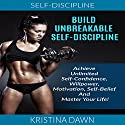 Build Unbreakable Self-Discipline: How to Build Confidence, Willpower, Motivation, Self-Belief and Master Your Life! Audiobook by Kristina Dawn Narrated by Daniel Moran
