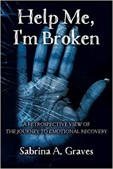 Help Me, I'm Broken: A RETROSPECTIVE VIEW OF THE JOURNEY TO EMOTIONAL RECOVERY