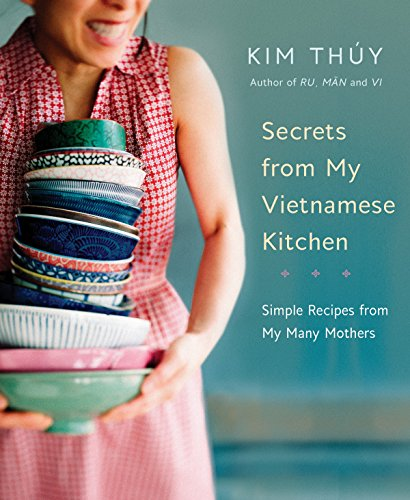 Secrets from My Vietnamese Kitchen: Simple Recipes from My Many Mothers by Kim Thuy
