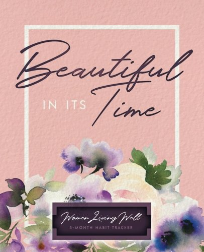Beautiful In Its Time: Women Living Well 3-Month Habit Tracker: Includes Trackers for Prayer Lists, Bible Reading, Note Taking, Health Tracking, Sleep ... are at the back with verses included)