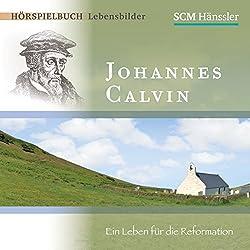 Johannes Calvin: Ein Leben für die Reformation