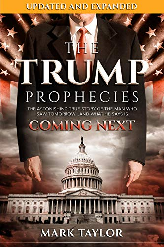 The Trump Prophecies: The Astonishing True Story of the Man Who Saw Tomorrow...and What He Says Is Coming Next: UPDATED AND EXPANDED by [Taylor, Mark]