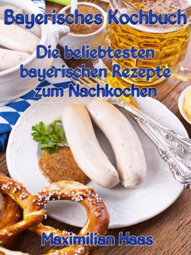 Bayerisches Kochbuch: Die beliebtesten bayerischen Rezepte zum Nachkochen (German Edition) by Maximilian Haas