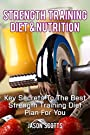 Strength Training Diet & Nutrition : 7 Key Things To Create The Right Strength Training Diet Plan For You (Ultimate How To Guides)