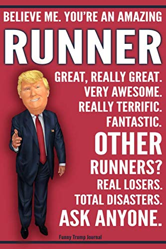 Birthday Gifts Runners - Funny Trump Journal - Believe Me. You're An Amazing Runner Great, Really Great. Very Awesome. Fantastic. Other Runners Total Disasters. Ask Anyone.: ... Gift Better Than A Card 120 Pg Notebook 6x9
