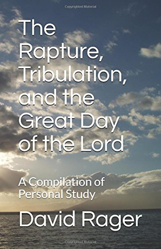 The Rapture, Tribulation, and the Great Day of the Lord: A Compilation of Personal Study