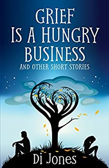 Grief Is a Hungry Business And Other Short Stories by [Jones, Di]