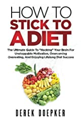 """How To Stick To A Diet: The Ultimate Guide To """"Hacking"""" Your Brain For Unstoppable Motivation And Lifelong Diet Success Paperback"""