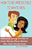 How to be Irresistible to White Men: Interracial Dating Secrets of Asian Women Black Women Who Swirl Should Know