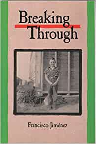 breaking through by francisco jimenez lessons Top 10: book lessons breaking through by francisco jimenez 1 breaking down barriers to break down a barrier, means to have an open-mind set to who you talk to, look at, and judge in the book, francisco experiences racial barriers that are created in his school.
