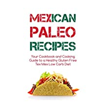Mexican Paleo Recipes: Cookbook and Cooking Guide to a Healthy Gluten Free Tex Mex Low Carb Diet - From Tacos to Burritos and Enchiladas