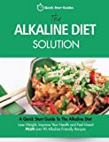 The Alkaline Diet Solution: A Quick Start Guide To The Alkaline Diet. Lose Weight, Improve Your Health and Feel Great! Plus over 90 Alkaline Friendly Recipes