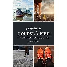 Débuter la course à pied facilement en 30 jours (French Edition)