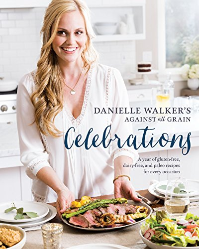 Danielle Walker's Against All Grain Celebrations: A Year of Gluten-Free, Dairy-Free, and Paleo Recipes for Every Occasion: A Cookb ook