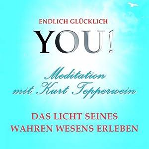 Das Licht seines wahren Wesens erleben: Meditation mit Kurt Tepperwein (YOU! Endlich glücklich) Hörbuch