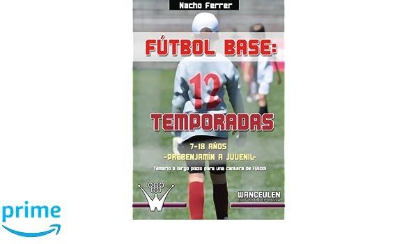 12 temporadas (7-18 AÑOS) PREBENJAMÍN - JUVENIL: Propuesta de temario a largo plazo para una cantera de fútbol (Spanish Edition): Nacho Ferrer: ...