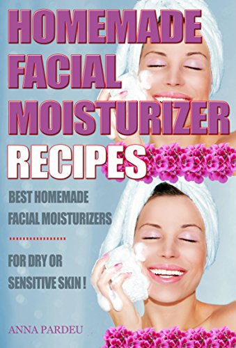 Best Homemade Facial Moisturizer Recipes For Dry Or Sensitive Skin: Natural Ingredients for Skin Care in Beauty