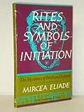 Rites and Symbols of Initiation, Mircea Eliade, 0061312363