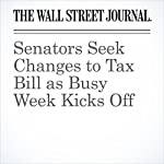 Senators Seek Changes to Tax Bill as Busy Week Kicks Off | Richard Rubin,Siobhan Hughes