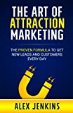 The Art of Attraction Marketing: The proven formula to get new leads and customers every day