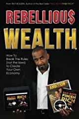 Rebellious Wealth: How To Break The Rules (Not The Laws) To Create Your Own Economy (Bad Boys Fini$h Rich) (Volume 2) Paperback