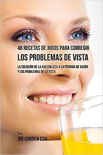 48 Recetas de Jugos Para Corregir los Problemas de Vista: La Solución de la Naturaleza a la Pérdida de Visión y los Problemas de la Vista (Spanish Edition) ...
