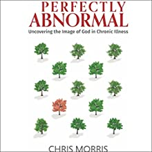 Perfectly Abnormal: Uncovering the Image of God in Chronic Illness Audiobook by Chris Morris Narrated by Dana Black